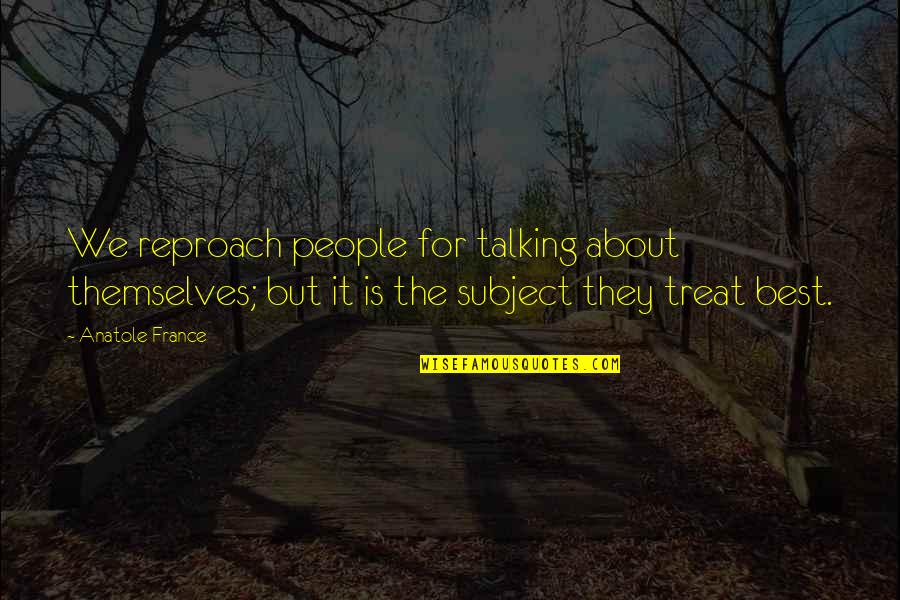 Reproach Quotes By Anatole France: We reproach people for talking about themselves; but