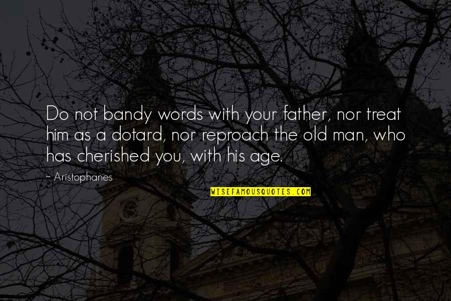 Reproach Quotes By Aristophanes: Do not bandy words with your father, nor