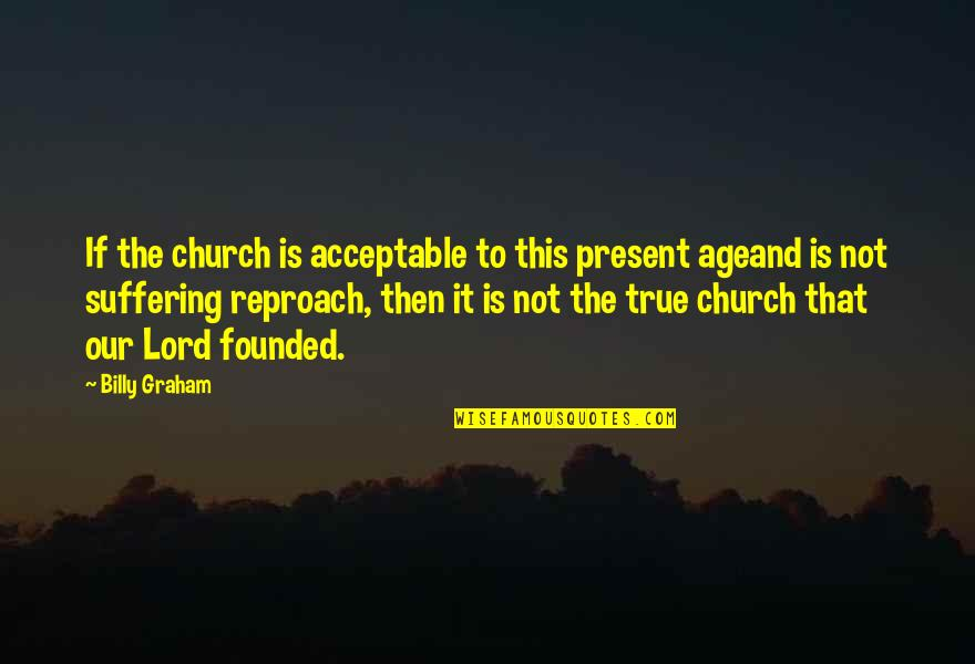 Reproach Quotes By Billy Graham: If the church is acceptable to this present