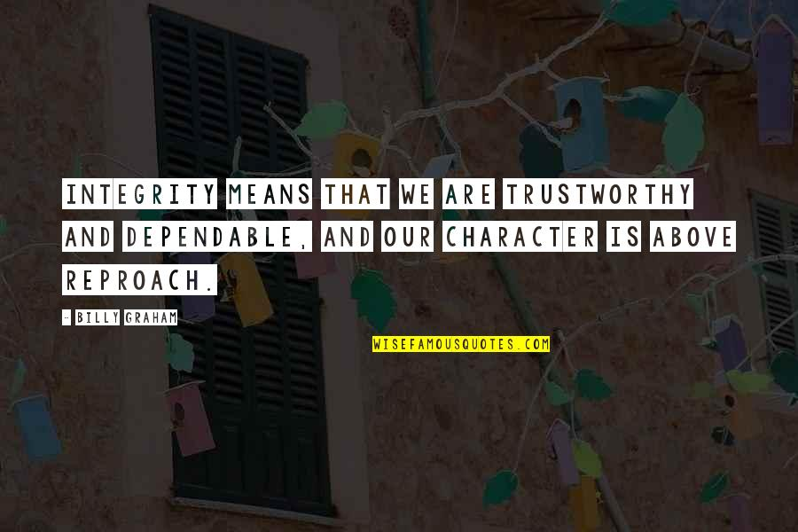 Reproach Quotes By Billy Graham: Integrity means that we are trustworthy and dependable,