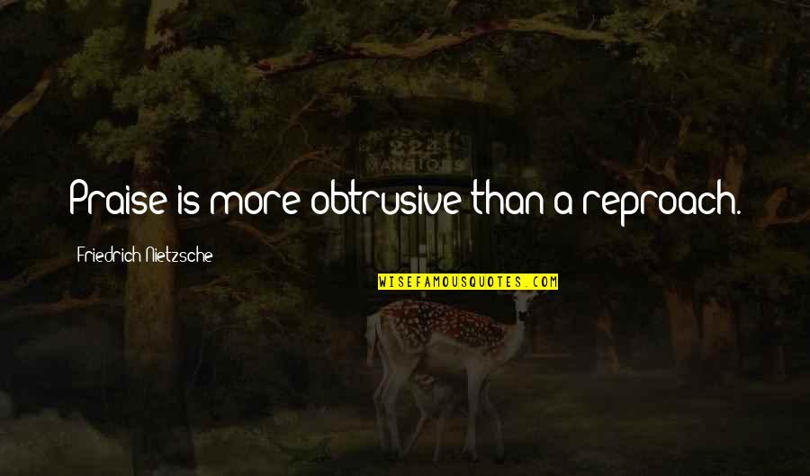 Reproach Quotes By Friedrich Nietzsche: Praise is more obtrusive than a reproach.