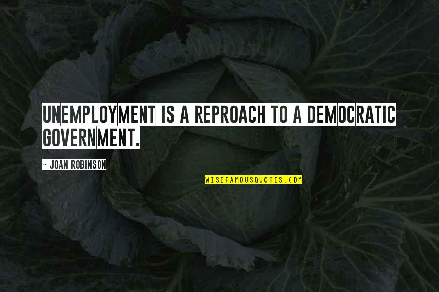 Reproach Quotes By Joan Robinson: Unemployment is a reproach to a democratic government.