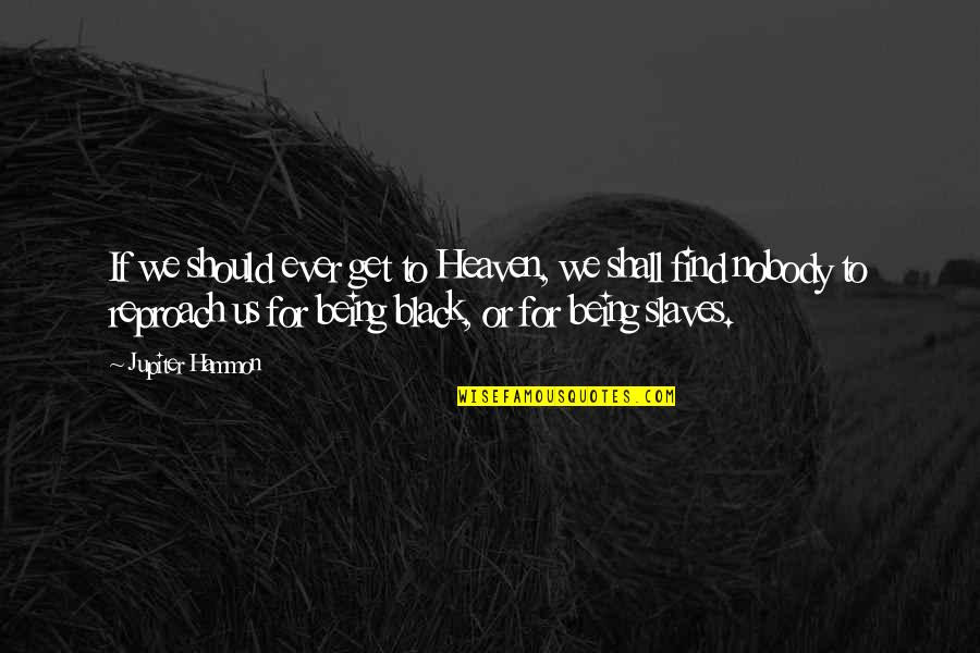 Reproach Quotes By Jupiter Hammon: If we should ever get to Heaven, we