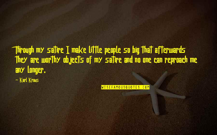 Reproach Quotes By Karl Kraus: Through my satire I make little people so