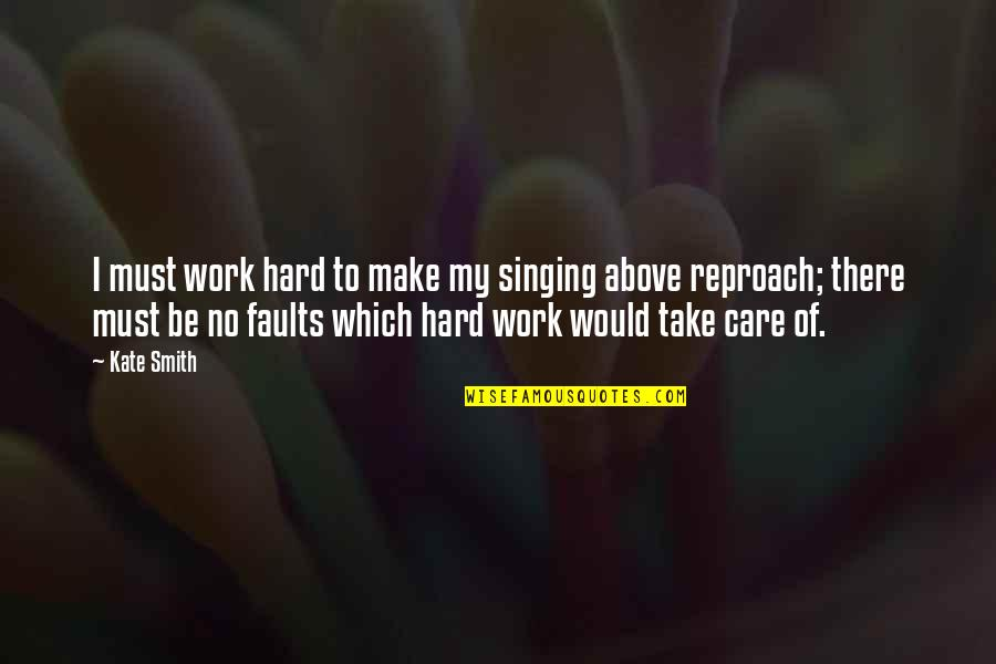 Reproach Quotes By Kate Smith: I must work hard to make my singing