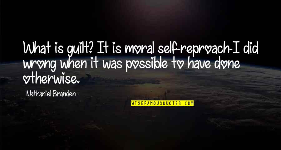 Reproach Quotes By Nathaniel Branden: What is guilt? It is moral self-reproach-I did