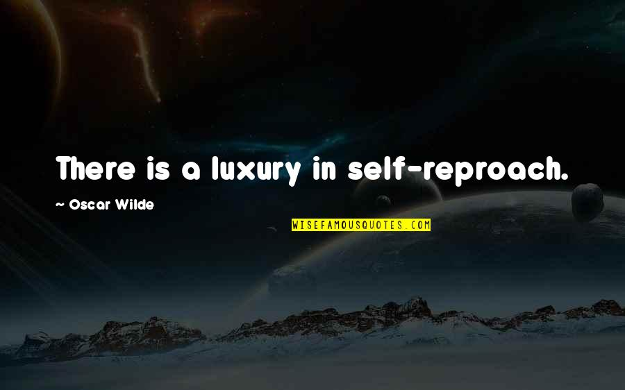 Reproach Quotes By Oscar Wilde: There is a luxury in self-reproach.