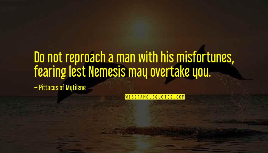 Reproach Quotes By Pittacus Of Mytilene: Do not reproach a man with his misfortunes,