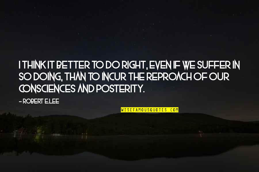 Reproach Quotes By Robert E.Lee: I think it better to do right, even