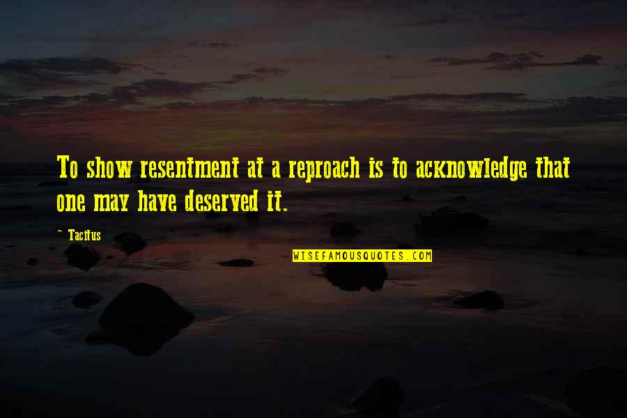 Reproach Quotes By Tacitus: To show resentment at a reproach is to