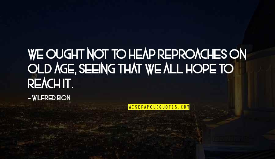 Reproach Quotes By Wilfred Bion: We ought not to heap reproaches on old