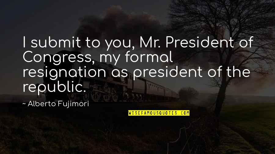 Republic's Quotes By Alberto Fujimori: I submit to you, Mr. President of Congress,