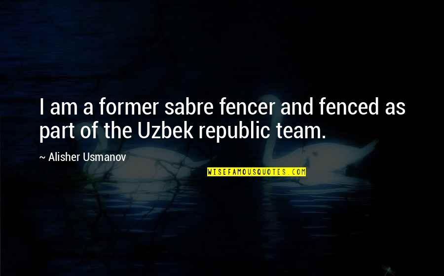 Republic's Quotes By Alisher Usmanov: I am a former sabre fencer and fenced