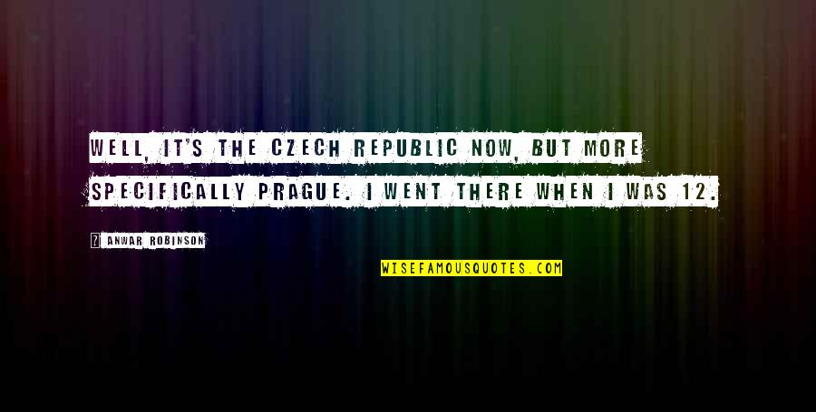Republic's Quotes By Anwar Robinson: Well, it's the Czech Republic now, but more