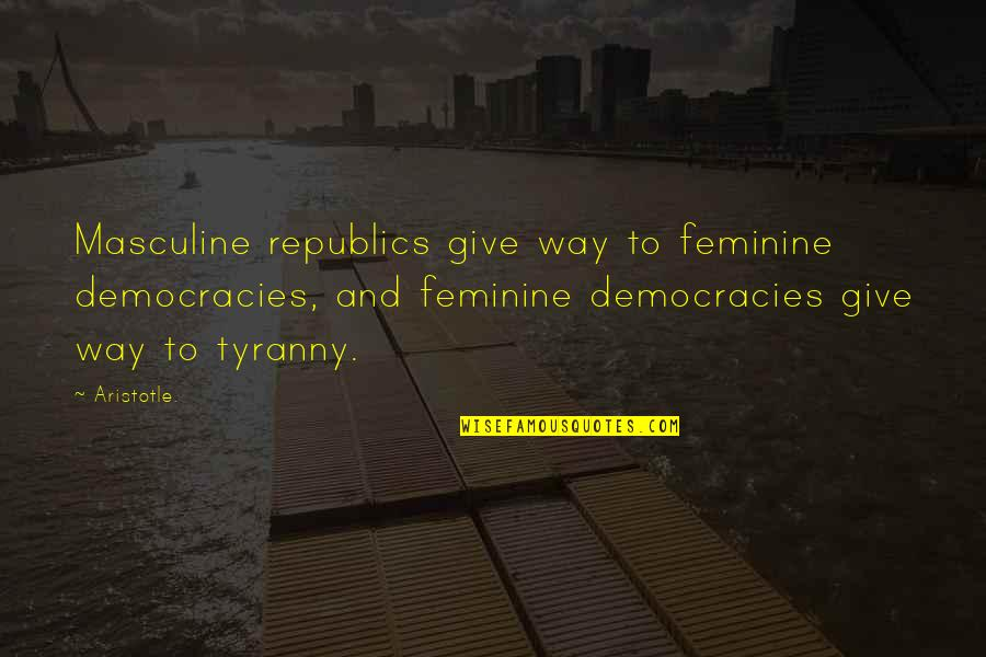 Republic's Quotes By Aristotle.: Masculine republics give way to feminine democracies, and