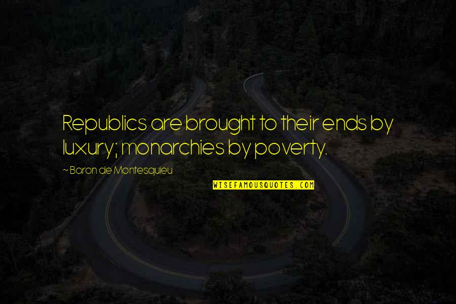 Republic's Quotes By Baron De Montesquieu: Republics are brought to their ends by luxury;