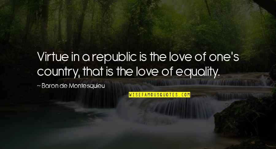 Republic's Quotes By Baron De Montesquieu: Virtue in a republic is the love of