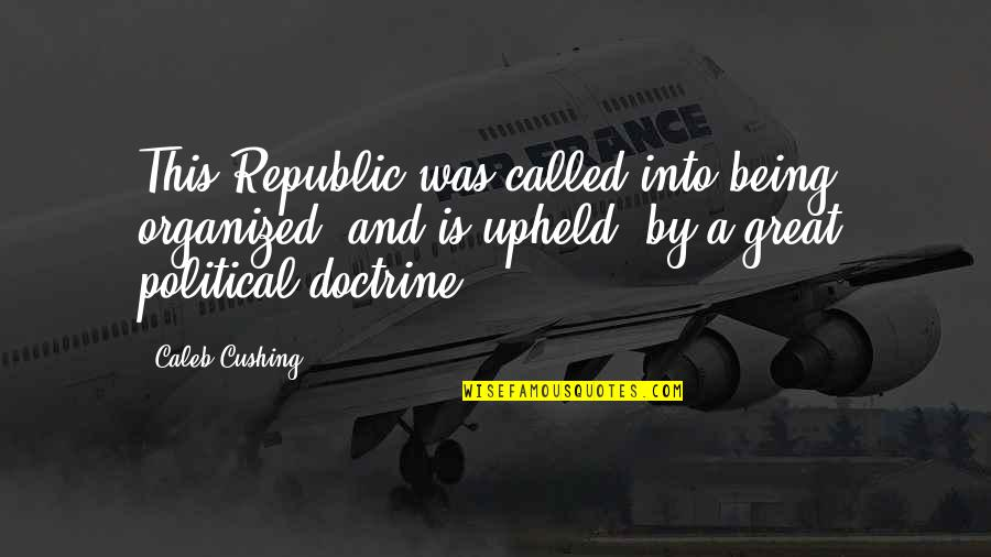 Republic's Quotes By Caleb Cushing: This Republic was called into being, organized, and