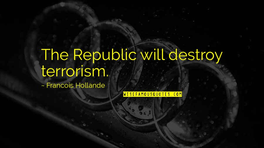Republic's Quotes By Francois Hollande: The Republic will destroy terrorism.