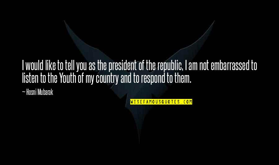 Republic's Quotes By Hosni Mubarak: I would like to tell you as the