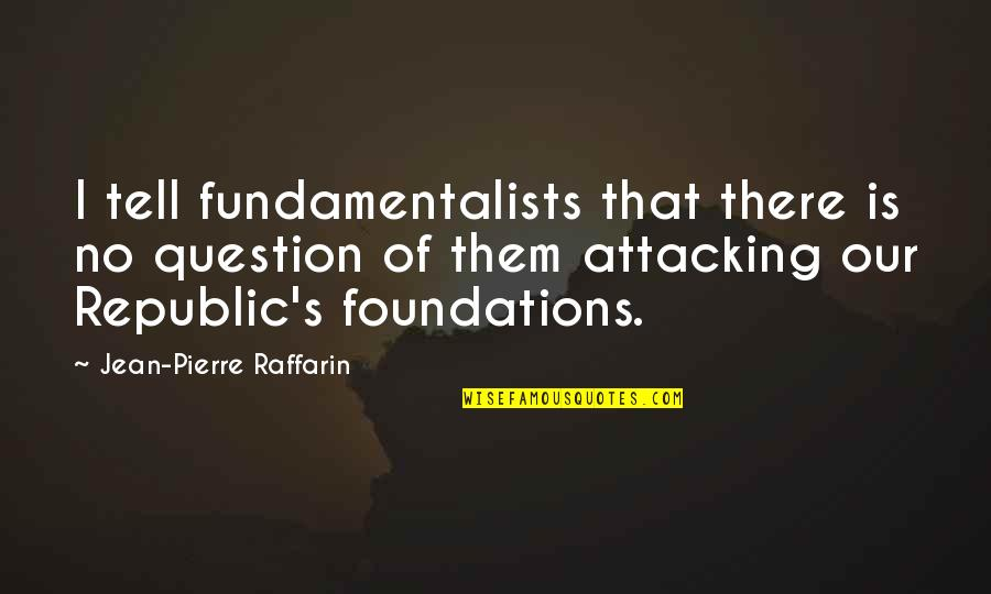 Republic's Quotes By Jean-Pierre Raffarin: I tell fundamentalists that there is no question