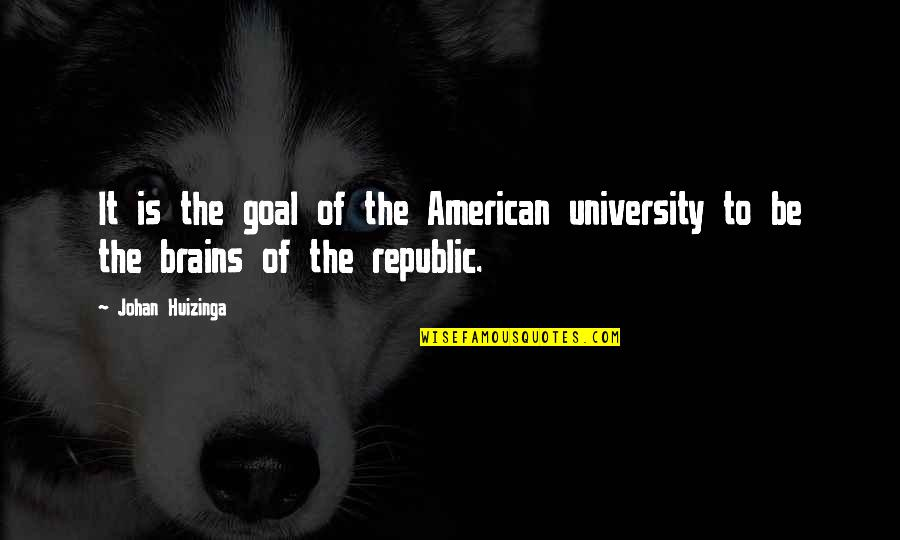 Republic's Quotes By Johan Huizinga: It is the goal of the American university