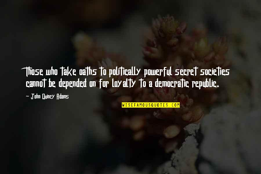 Republic's Quotes By John Quincy Adams: Those who take oaths to politically powerful secret
