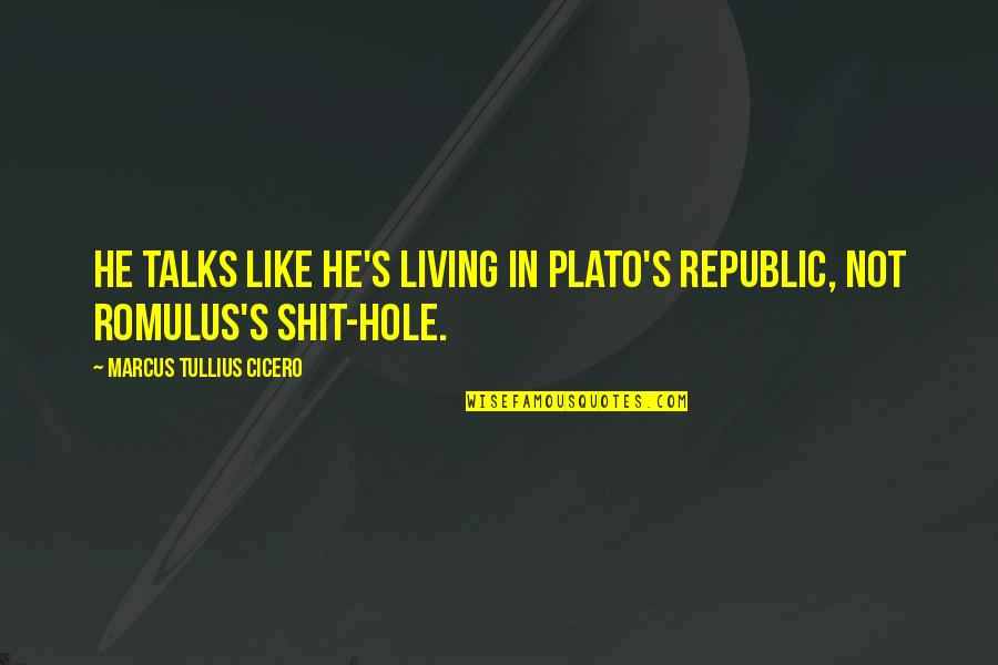 Republic's Quotes By Marcus Tullius Cicero: He talks like he's living in Plato's Republic,