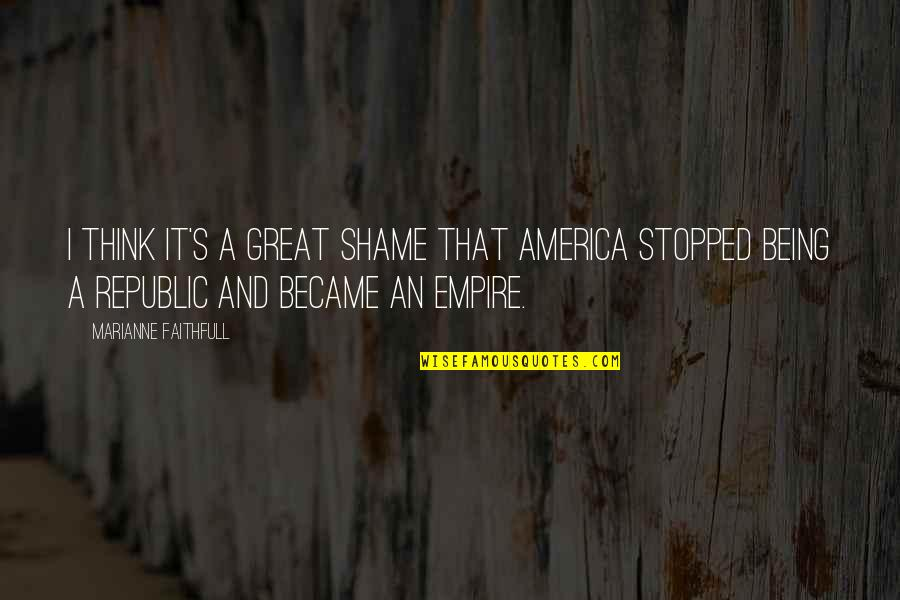Republic's Quotes By Marianne Faithfull: I think it's a great shame that America