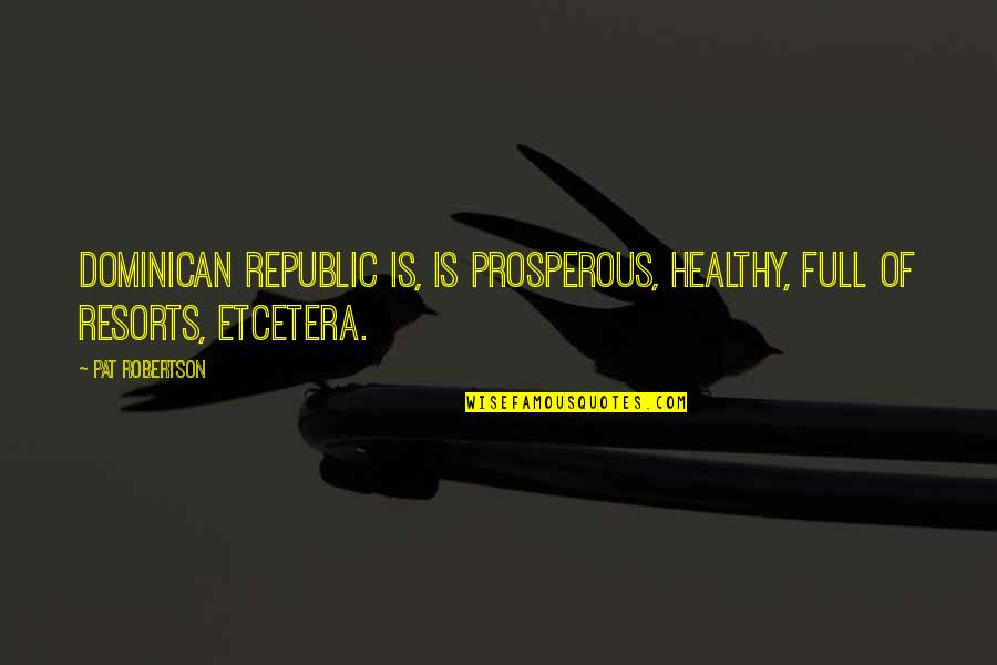 Republic's Quotes By Pat Robertson: Dominican Republic is, is prosperous, healthy, full of