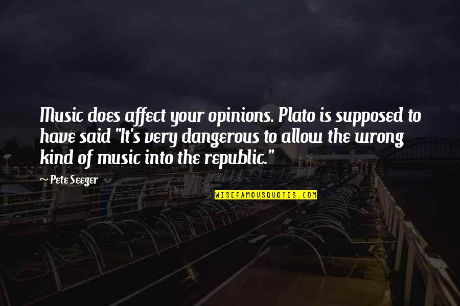 Republic's Quotes By Pete Seeger: Music does affect your opinions. Plato is supposed
