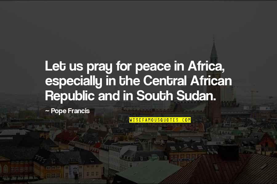 Republic's Quotes By Pope Francis: Let us pray for peace in Africa, especially