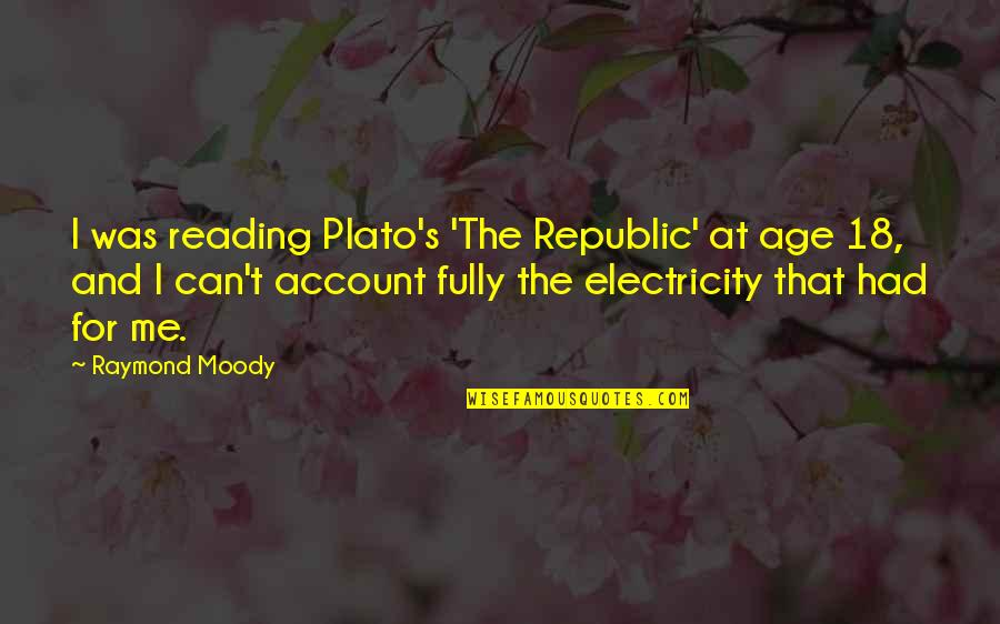 Republic's Quotes By Raymond Moody: I was reading Plato's 'The Republic' at age