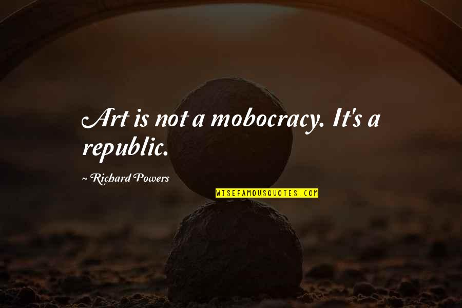 Republic's Quotes By Richard Powers: Art is not a mobocracy. It's a republic.