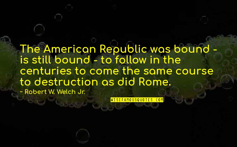 Republic's Quotes By Robert W. Welch Jr.: The American Republic was bound - is still
