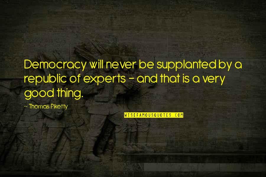 Republic's Quotes By Thomas Piketty: Democracy will never be supplanted by a republic