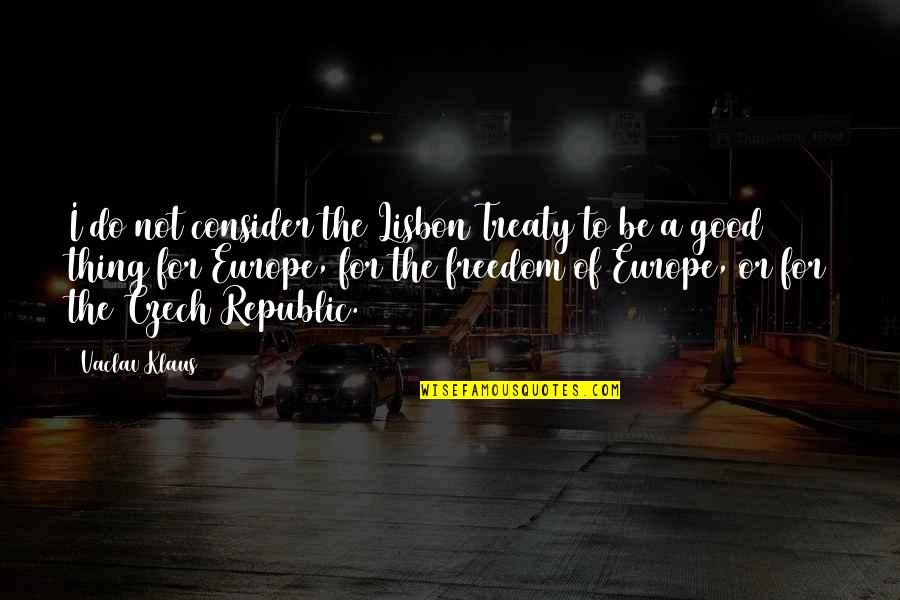 Republic's Quotes By Vaclav Klaus: I do not consider the Lisbon Treaty to