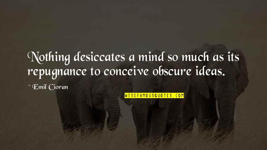 Repugnance Quotes By Emil Cioran: Nothing desiccates a mind so much as its