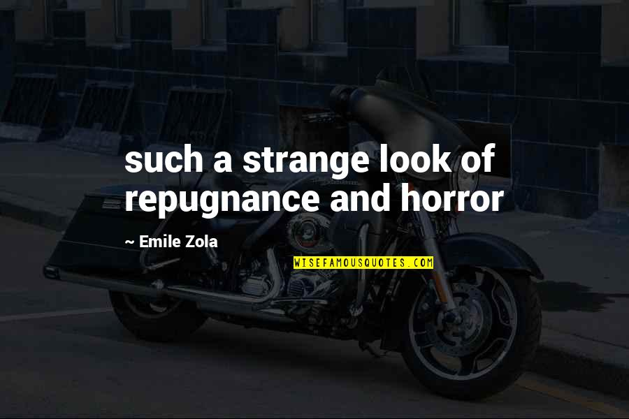Repugnance Quotes By Emile Zola: such a strange look of repugnance and horror