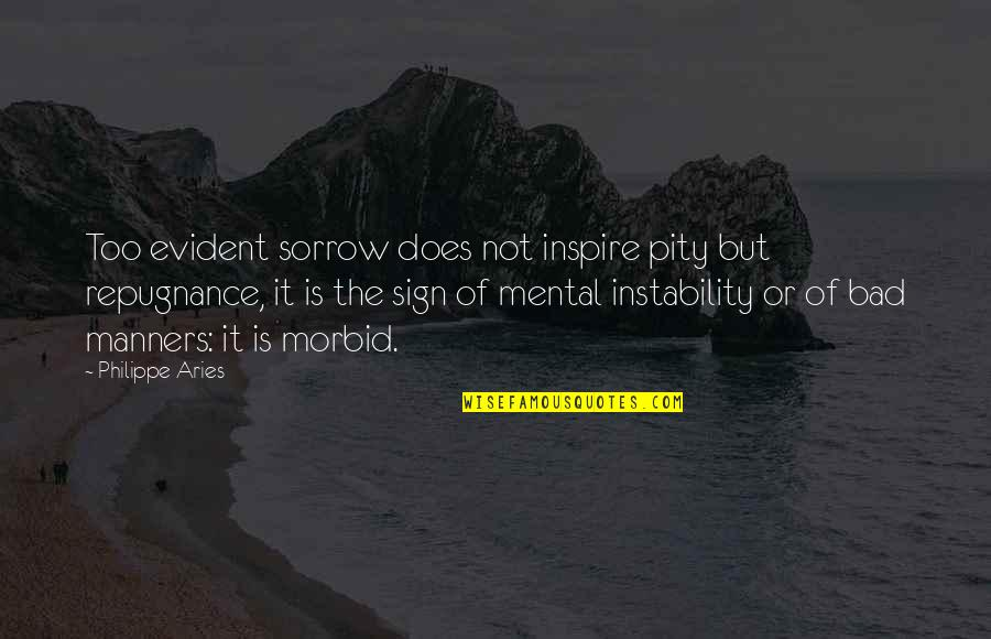 Repugnance Quotes By Philippe Aries: Too evident sorrow does not inspire pity but
