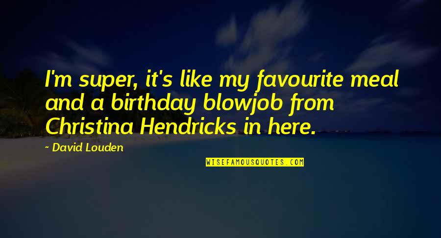Rerent Quotes By David Louden: I'm super, it's like my favourite meal and