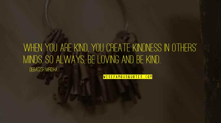 Rerent Quotes By Debasish Mridha: When you are kind, you create kindness in