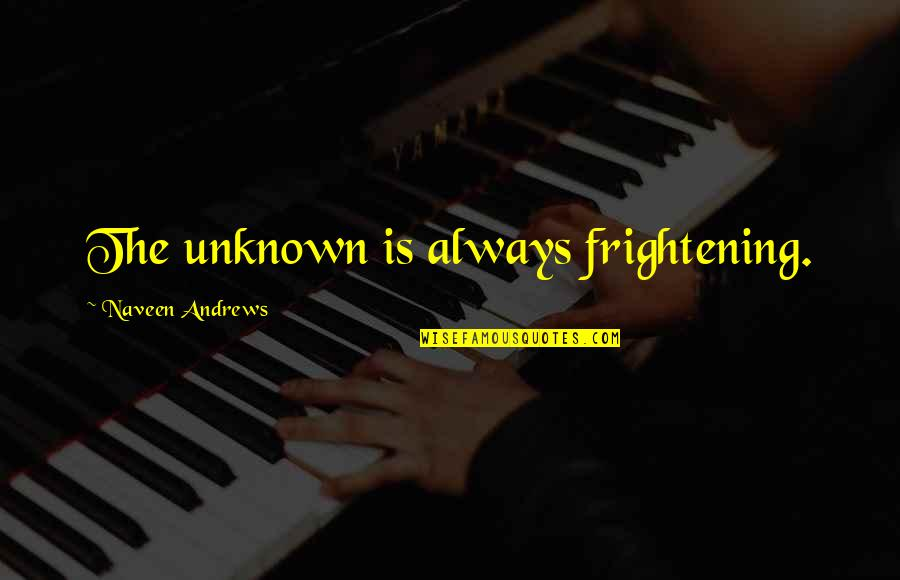 Rerent Quotes By Naveen Andrews: The unknown is always frightening.