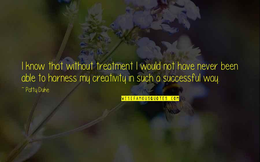 Rerent Quotes By Patty Duke: I know that without treatment I would not