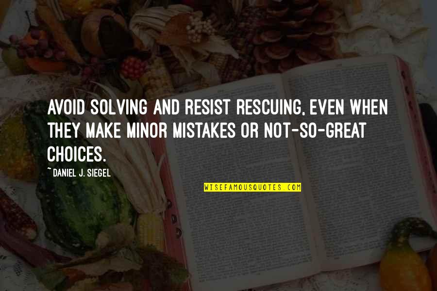Rescuing Quotes By Daniel J. Siegel: avoid solving and resist rescuing, even when they