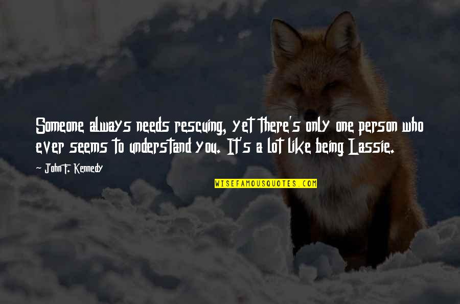 Rescuing Quotes By John F. Kennedy: Someone always needs rescuing, yet there's only one