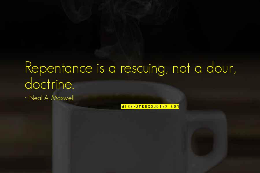 Rescuing Quotes By Neal A. Maxwell: Repentance is a rescuing, not a dour, doctrine.