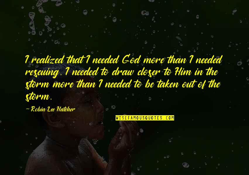 Rescuing Quotes By Robin Lee Hatcher: I realized that I needed God more than
