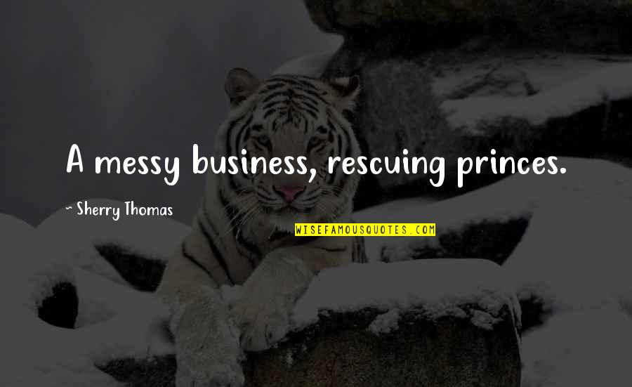 Rescuing Quotes By Sherry Thomas: A messy business, rescuing princes.
