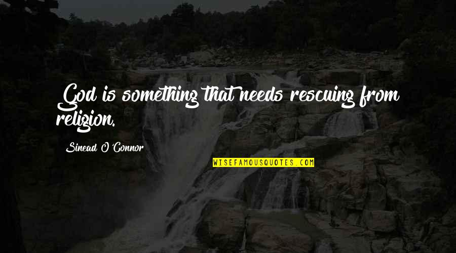 Rescuing Quotes By Sinead O'Connor: God is something that needs rescuing from religion.